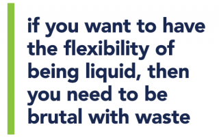 if you want to have the flexibility of being liquid, then you need to be brutal with waste
