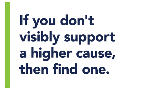 If you don't visibly support a higher cause, then find one.