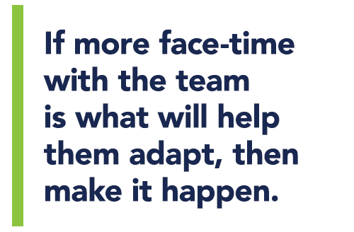 If more face-time with the team is what will help them adapt, then make it happen.