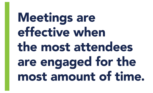 Meetings are effective when the most attendees are engaged for the most amount of time.